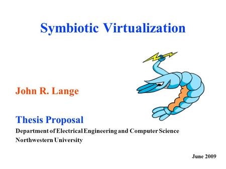 Symbiotic Virtualization John R. Lange Thesis Proposal Department of Electrical Engineering and Computer Science Northwestern University June 2009.