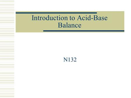 Introduction to Acid-Base Balance N132. Acid_Base Chemistry  Acids E.g carbonic acid (H 2 CO 3 ) *Most Common  Bases E.g bicarbonate (HCO3-) *Most.