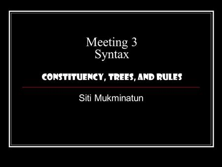 Meeting 3 Syntax Constituency, Trees, and Rules Siti Mukminatun.