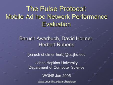 The Pulse Protocol: Mobile Ad hoc Network Performance Evaluation Baruch Awerbuch, David Holmer, Herbert Rubens {baruch dholmer WONS Jan.
