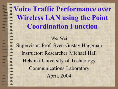 Voice Traffic Performance over Wireless LAN using the Point Coordination Function Wei Supervisor: Prof. Sven-Gustav Häggman Instructor: Researcher Michael.