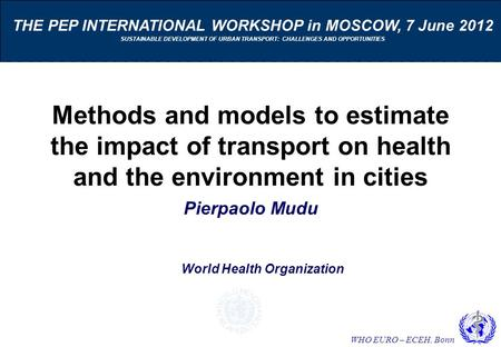 WHO EURO – ECEH, Bonn Methods and models to estimate the impact of transport on health and the environment in cities Pierpaolo Mudu THE PEP INTERNATIONAL.