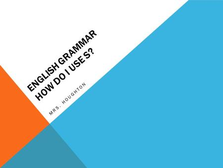 ENGLISH GRAMMAR HOW DO I USE S? MRS. HOUGHTON. REMEMBER? (PROPER AND COMMON NOUNS) Nouns – words used to name a person, place, thing, object, quality,