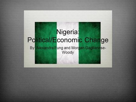 Nigeria: Political/Economic Change By: Alexandra Fung and Morgan Gaglianese- Woody.