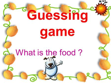 Guessing game What is the food ? A kind of vegetable which rabbits like very much. A kind of drink which comes from cows. This animal lives in water.