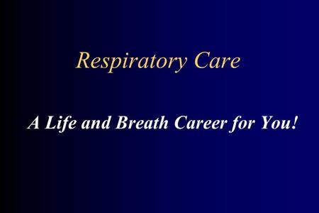 Respiratory Care A Life and Breath Career for You!