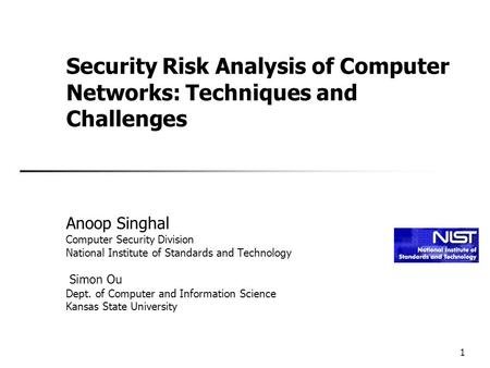 1 Security Risk Analysis of Computer Networks: Techniques and Challenges Anoop Singhal Computer Security Division National Institute of Standards and Technology.