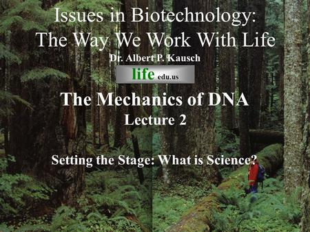 © life_edu Lecture 2 Setting the Stage: What is Science? Issues in Biotechnology: The Way We Work With Life Dr. Albert P. Kausch life edu.us The Mechanics.