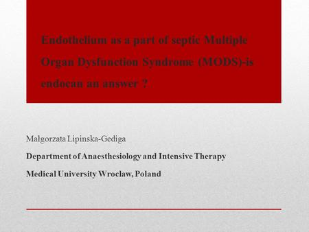 Endothelium as a part of septic Multiple Organ Dysfunction Syndrome (MODS)-is endocan an answer ? Małgorzata Lipinska-Gediga Department of Anaesthesiology.