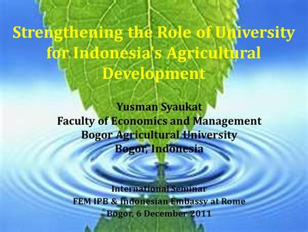 Strengthening the Role of University for Indonesia's Agricultural Development Yusman Syaukat Faculty of Economics and Management Bogor Agricultural University.