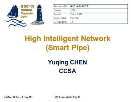Halifax, 31 Oct – 3 Nov 2011ICT Accessibility For All High Intelligent Network (Smart Pipe) Yuqing CHEN CCSA Document No: GSC16-PLEN-75 Source: CCSA Contact: