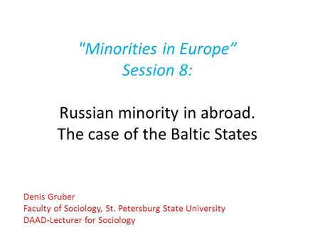 "Minorities in Europe"" Session 8: Russian minority in abroad. The case of the Baltic <strong>States</strong> Denis Gruber Faculty of Sociology, St. Petersburg <strong>State</strong> <strong>University</strong>."