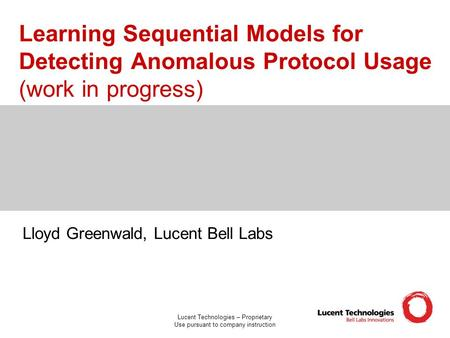 Lucent Technologies – Proprietary Use pursuant to company instruction Learning Sequential Models for Detecting Anomalous Protocol Usage (work in progress)