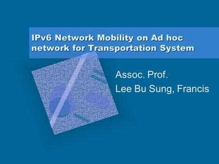 IPv6 Network Mobility on Ad hoc network for Transportation System Assoc. Prof. Lee Bu Sung, Francis.