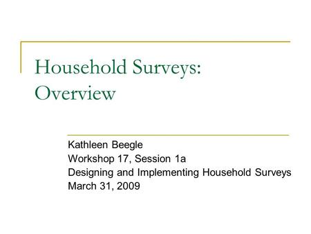 Household Surveys: Overview Kathleen Beegle Workshop 17, Session 1a Designing and Implementing Household Surveys March 31, 2009.