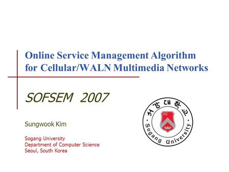 Online Service Management Algorithm for Cellular/WALN Multimedia Networks SOFSEM 2007 Sungwook Kim Sogang University Department of Computer Science Seoul,