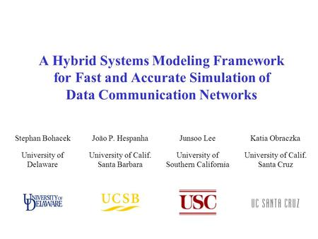 A Hybrid Systems Modeling Framework for Fast and Accurate Simulation of Data Communication Networks João P. Hespanha University of Calif. Santa Barbara.