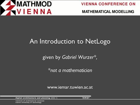 An Introduction to NetLogo given by Gabriel Wurzer*, *not a mathematician www.iemar.tuwien.ac.at.