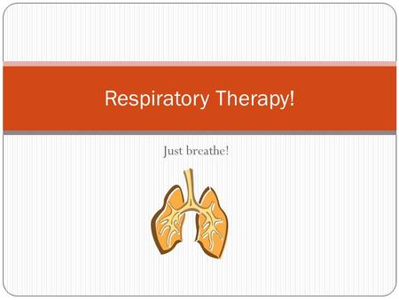 Respiratory Therapy! Just breathe!.