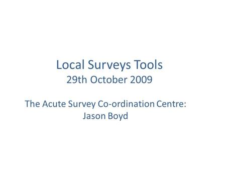 Local Surveys Tools 29th October 2009 The Acute Survey Co-ordination Centre: Jason Boyd.