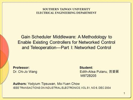 1 SOUTHERN TAIWAN UNIVERSITY ELECTRICAL ENGINEERING DEPARTMENT Gain Scheduler Middleware: A Methodology to Enable Existing Controllers for Networked Control.