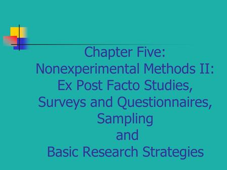 Chapter Five: Nonexperimental Methods II: Ex Post Facto Studies, Surveys and Questionnaires, Sampling and Basic Research Strategies.