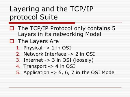Layering and the TCP/IP protocol Suite  The TCP/IP Protocol only contains 5 Layers in its networking Model  The Layers Are 1.Physical -> 1 in OSI 2.Network.