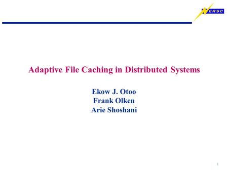 1 Ekow J. Otoo Frank Olken Arie Shoshani Adaptive File Caching in Distributed Systems.