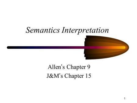 1 Semantics Interpretation Allen ' s Chapter 9 J&M ' s Chapter 15.