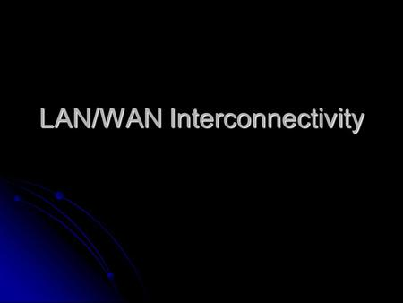 LAN/WAN Interconnectivity. Learning Objectives Explain the OSI reference model, which sets standards for LAN and WAN communications Explain the OSI reference.