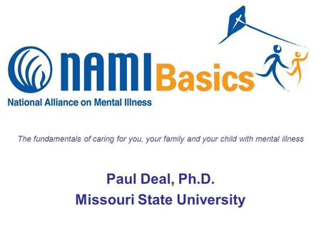 The fundamentals of caring for you, your family and your child with mental illness Paul Deal, Ph.D. Missouri State University.
