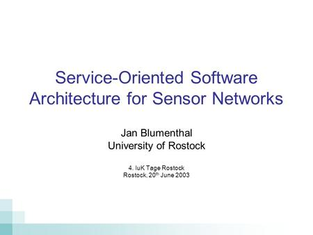Service-Oriented Software Architecture for Sensor Networks Jan Blumenthal University of Rostock 4. IuK Tage Rostock Rostock, 20 th June 2003.
