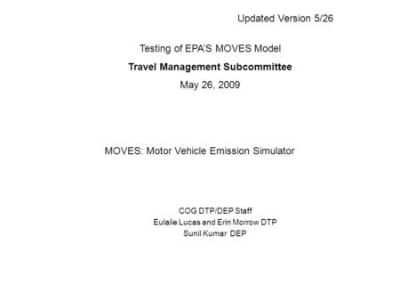COG DTP/DEP Staff Eulalie Lucas and Erin Morrow DTP Sunil Kumar DEP Testing of EPA'S MOVES Model Travel Management Subcommittee May 26, 2009 MOVES: Motor.