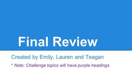 Final Review Created by Emily, Lauren and Teagan * Note: Challenge topics will have purple headings.