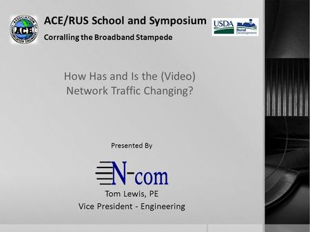 ACE/RUS School and Symposium Corralling the Broadband Stampede How Has and Is the (Video) Network Traffic Changing? Tom Lewis, PE Vice President - Engineering.