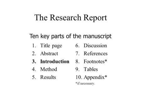 The Research Report 1.Title page 2.Abstract 3.Introduction 4.Method 5.Results 6.Discussion 7.References 8.Footnotes* 9.Tables 10.Appendix* *if necessary.