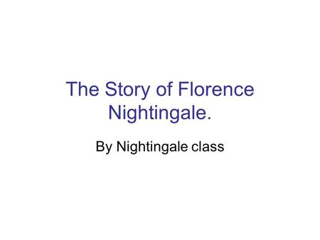 The Story of Florence Nightingale. By Nightingale class.