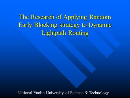 The Research of Applying Random Early Blocking strategy to Dynamic Lightpath Routing National Yunlin University of Science & Technology.