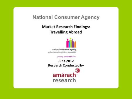 National Consumer Agency Market Research Findings: Travelling Abroad June 2012 Research Conducted by.
