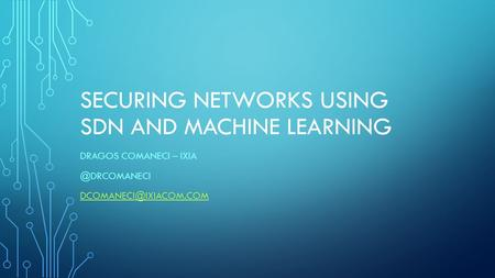 SECURING NETWORKS USING SDN AND MACHINE LEARNING DRAGOS COMANECI –