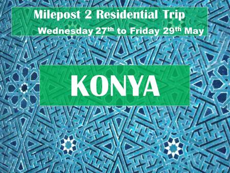 Milepost 2 Residential Trip Wednesday 27 th to Friday 29 th May KONYA.
