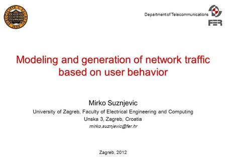 Department of Telecommunications Zagreb, 2012 Modeling and generation of network traffic based on user behavior Mirko Suznjevic University of Zagreb, Faculty.