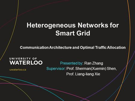 Heterogeneous Networks for Smart Grid Communication Architecture and Optimal Traffic Allocation Presented by: Ran Zhang Supervisor: Prof. Sherman(Xuemin)