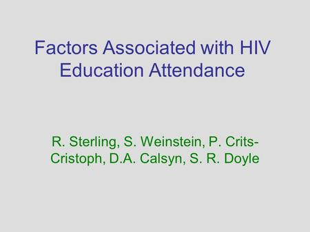 Factors Associated with HIV Education Attendance R. Sterling, S. Weinstein, P. Crits- Cristoph, D.A. Calsyn, S. R. Doyle.