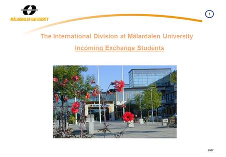 1 2007 The International Division at Mälardalen University Incoming Exchange Students.