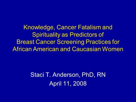 Knowledge, Cancer Fatalism and Spirituality as Predictors of Breast Cancer Screening Practices for African American and Caucasian Women Staci T. Anderson,