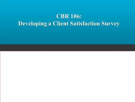 CBR 106: Developing a Client Satisfaction Survey.