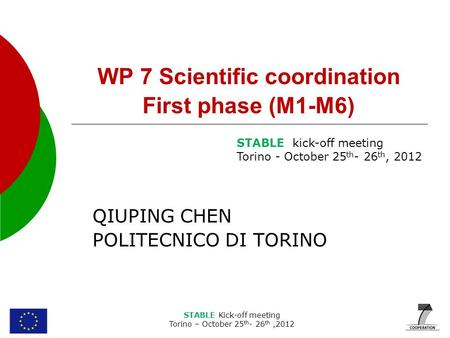STABLE Kick-off meeting Torino – October 25 th - 26 th,2012 WP 7 Scientific coordination First phase (M1-M6) QIUPING CHEN POLITECNICO DI TORINO STABLE.