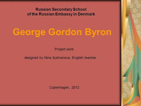 Russian Secondary School of the Russian Embassy in Denmark George Gordon Byron Project work designed by Nina Sukhanova, English teacher Copenhagen, 2012.