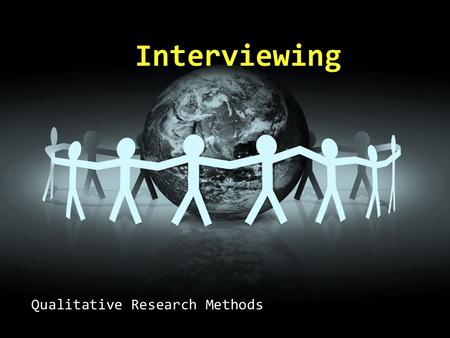 "Qualitative Research Methods Interviewing.  What is interviewing? ""It is a process of finding out what others feel and think about their worlds. The."